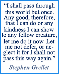 I shall pass through this world but once. Any good, therefore, that I can do or any kindness I can show to any fellow creature, let me do it now. Let me not defer, or neglect it for I shall not pass this way again. Stephen Grellet, Quaker Missionary